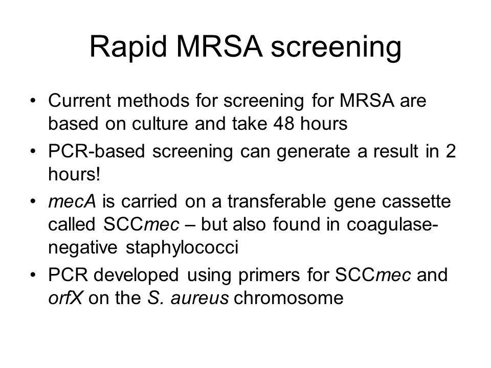 Rapid MRSA screening Current methods for screening for MRSA are based on culture and take 48 hours PCR-based screening can generate a result in 2 hour