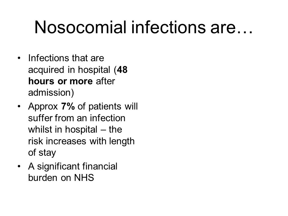 Nosocomial infections are… Infections that are acquired in hospital (48 hours or more after admission) Approx 7% of patients will suffer from an infec