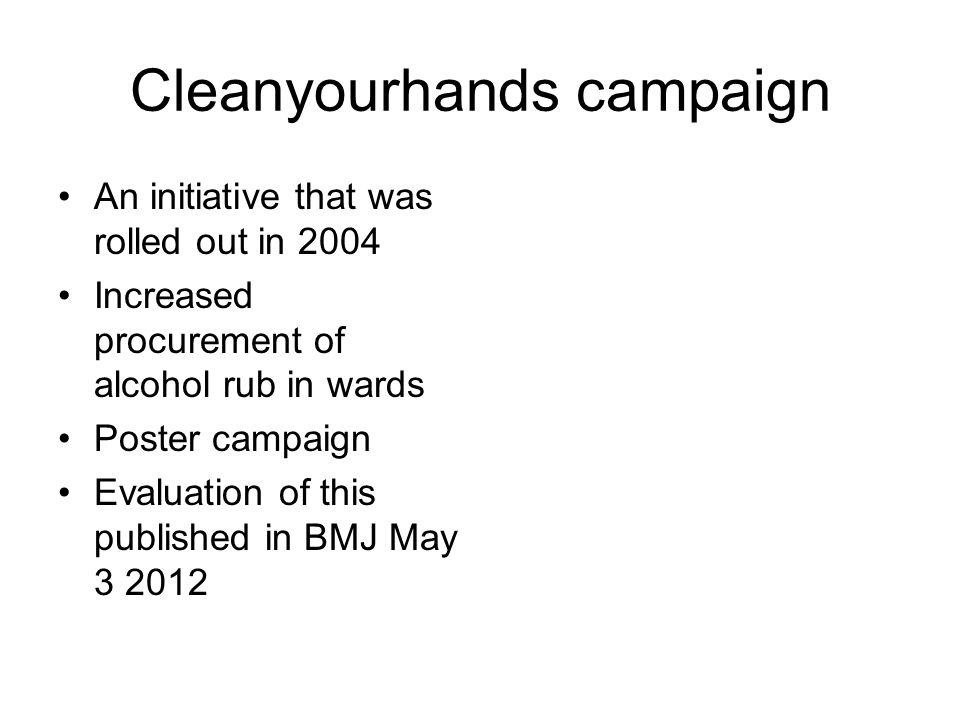 Cleanyourhands campaign An initiative that was rolled out in 2004 Increased procurement of alcohol rub in wards Poster campaign Evaluation of this pub