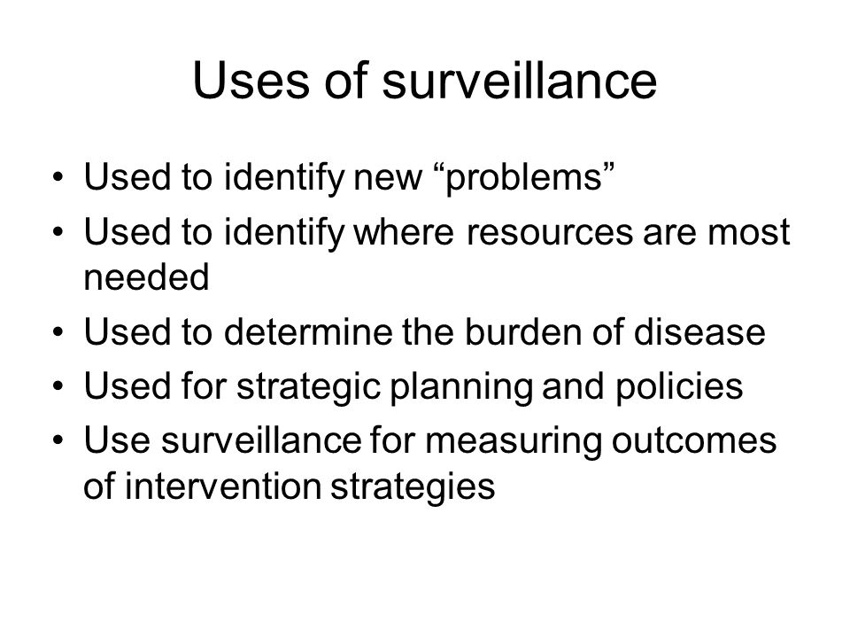 """Uses of surveillance Used to identify new """"problems"""" Used to identify where resources are most needed Used to determine the burden of disease Used for"""