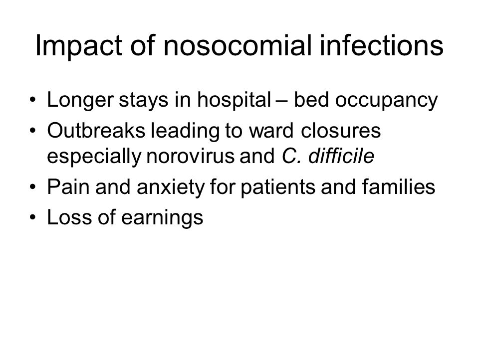 Impact of nosocomial infections Longer stays in hospital – bed occupancy Outbreaks leading to ward closures especially norovirus and C. difficile Pain