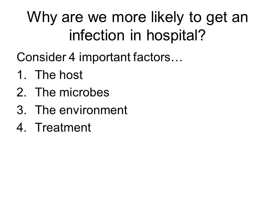 Why are we more likely to get an infection in hospital? Consider 4 important factors… 1.The host 2.The microbes 3.The environment 4.Treatment