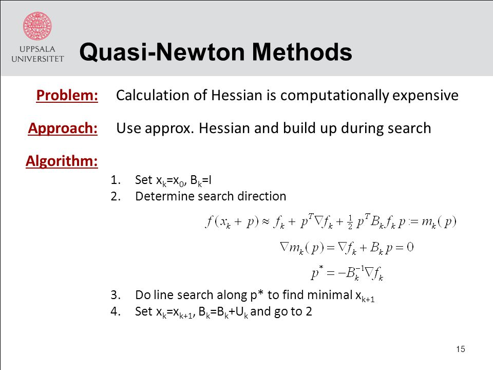 1.Set x k =x 0, B k =I 2.Determine search direction 3.Do line search along p* to find minimal x k+1 4.Set x k =x k+1, B k =B k +U k and go to 2 Quasi-Newton Methods Algorithm: Calculation of Hessian is computationally expensiveProblem: Approach:Use approx.