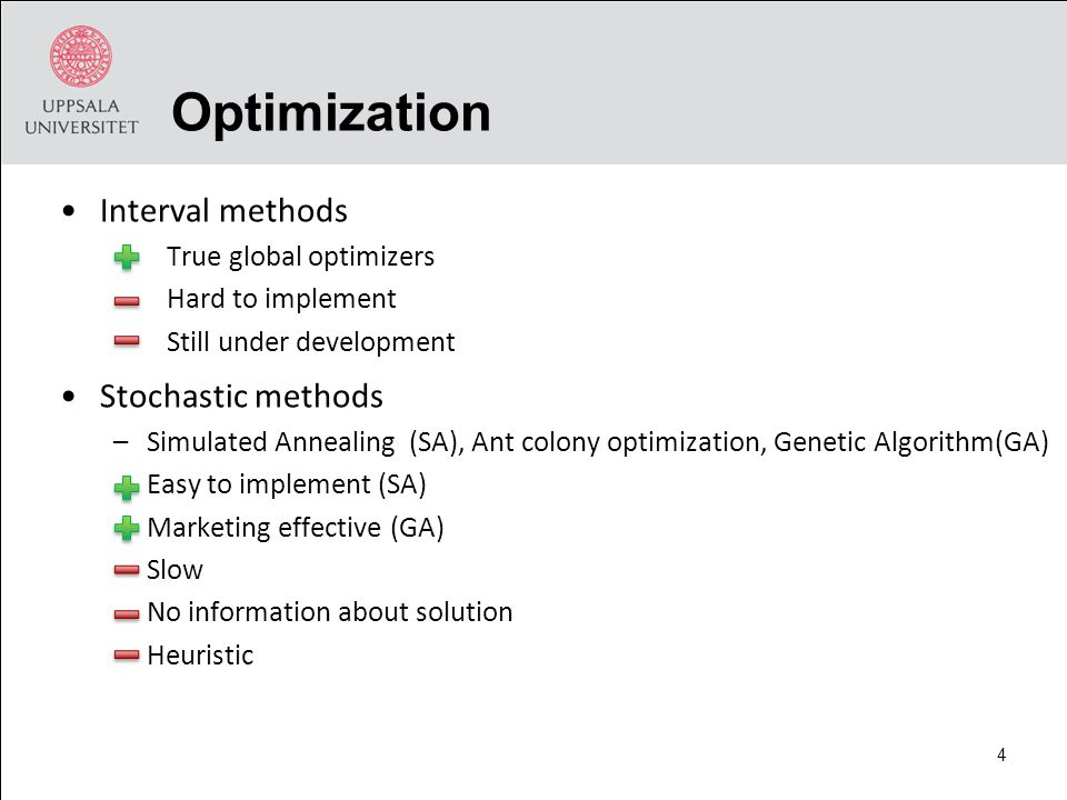 Optimization Interval methods True global optimizers Hard to implement Still under development Stochastic methods –Simulated Annealing (SA), Ant colony optimization, Genetic Algorithm(GA) Easy to implement (SA) Marketing effective (GA) Slow No information about solution Heuristic 4