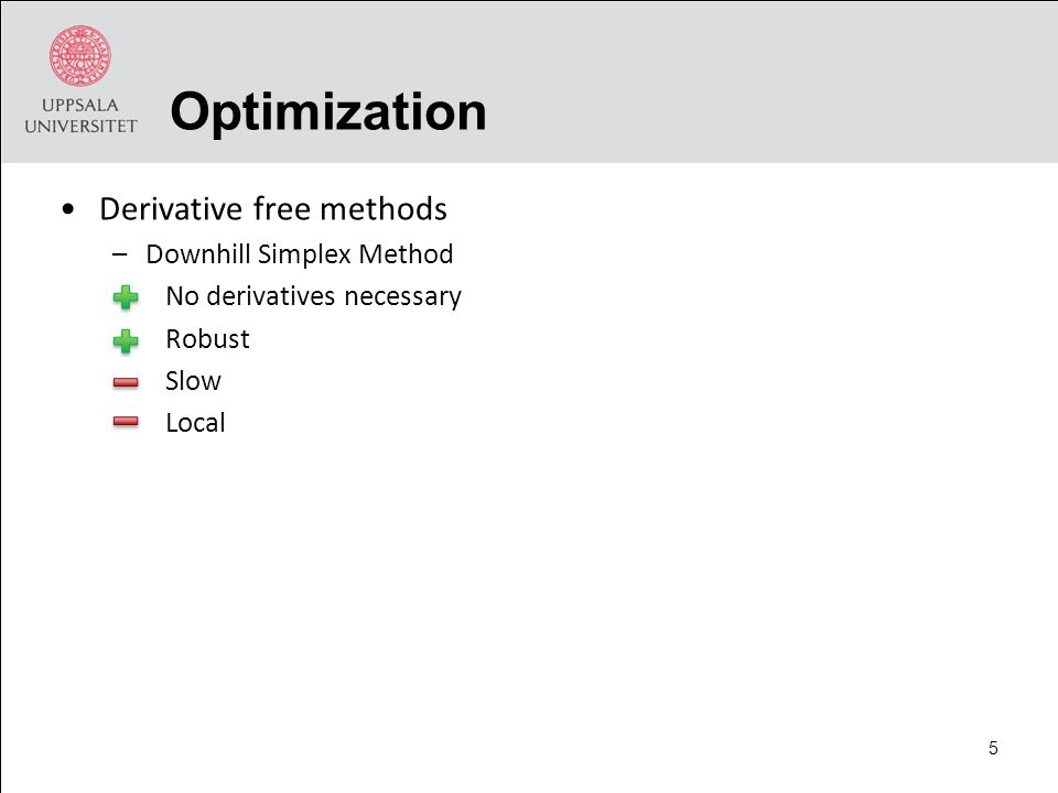 Optimization Derivative free methods –Downhill Simplex Method No derivatives necessary Robust Slow Local 5