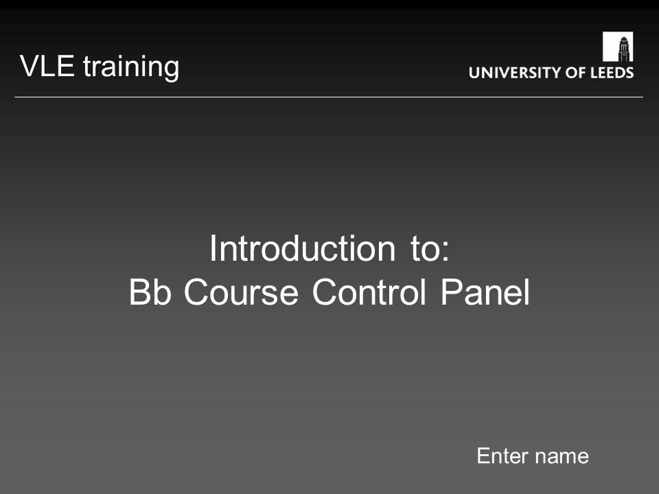Introduction to: Bb Course Control Panel Enter name VLE training