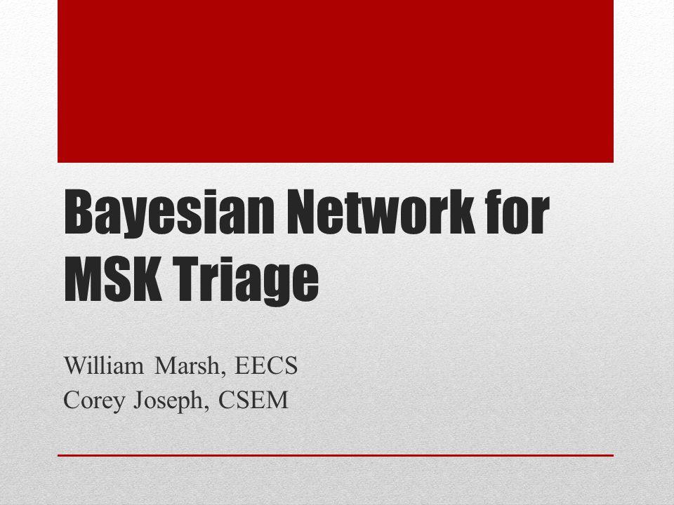 Bayesian Network for MSK Triage William Marsh, EECS Corey Joseph, CSEM