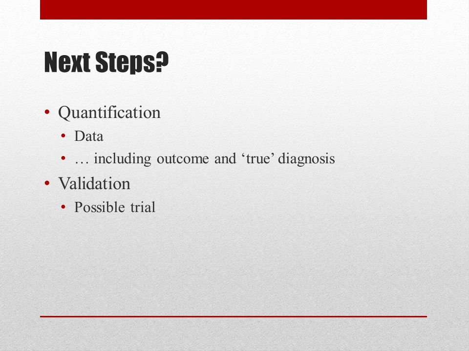 Next Steps Quantification Data … including outcome and 'true' diagnosis Validation Possible trial