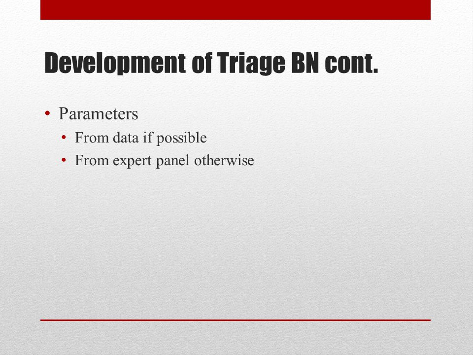 Development of Triage BN cont. Parameters From data if possible From expert panel otherwise