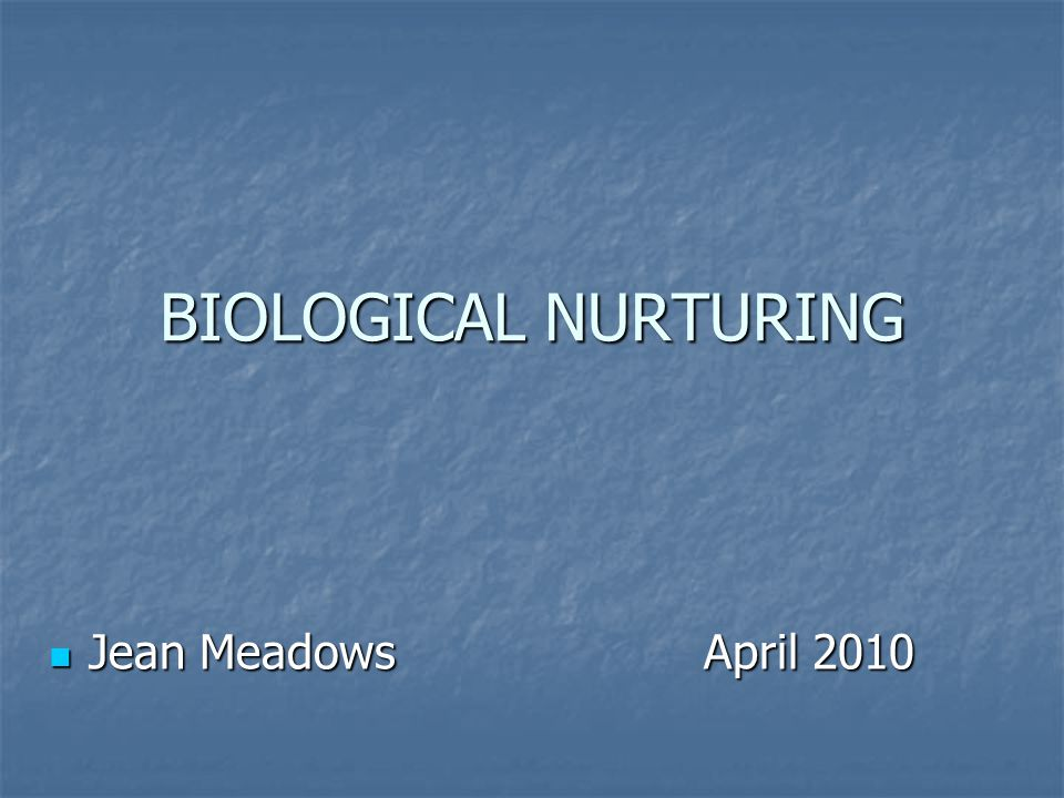 BIOLOGICAL NURTURING Jean Meadows April 2010 Jean Meadows April 2010