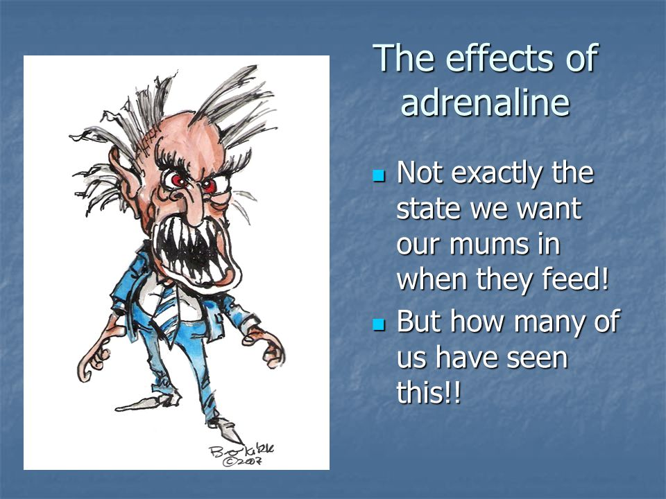 The effects of adrenaline Not exactly the state we want our mums in when they feed! Not exactly the state we want our mums in when they feed! But how