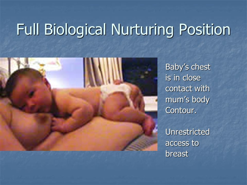 Full Biological Nurturing Position Baby's chest is in close contact with mum's body Contour.Unrestricted access to breast