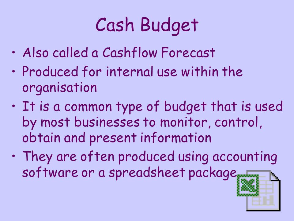 Cash Budget Also called a Cashflow Forecast Produced for internal use within the organisation It is a common type of budget that is used by most businesses to monitor, control, obtain and present information They are often produced using accounting software or a spreadsheet package