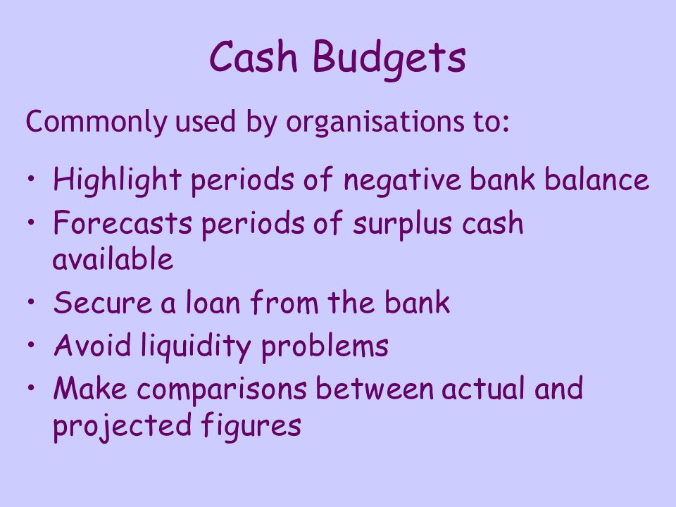 Cash Budgets Highlight periods of negative bank balance Forecasts periods of surplus cash available Secure a loan from the bank Avoid liquidity problems Make comparisons between actual and projected figures Commonly used by organisations to: