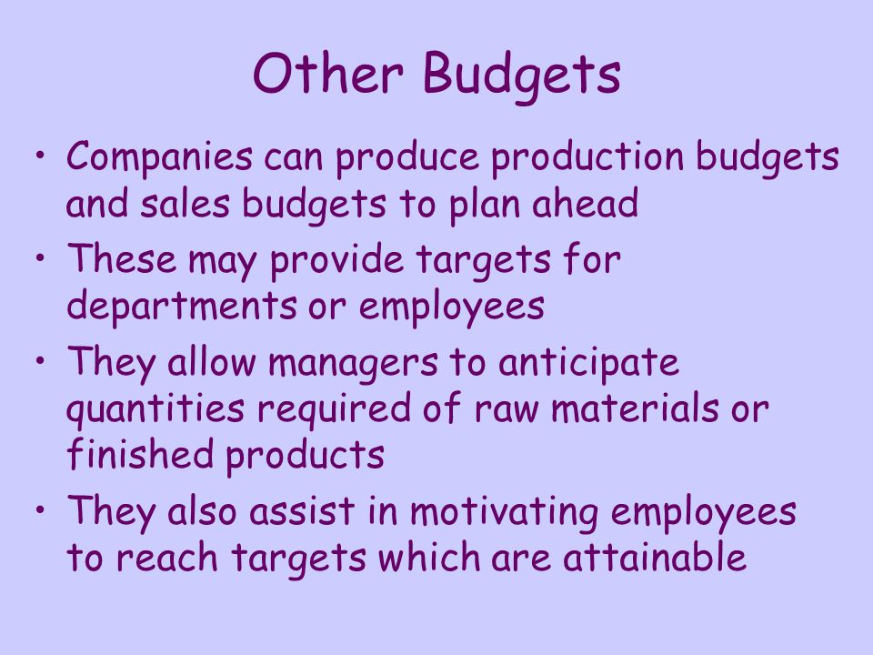 Other Budgets Companies can produce production budgets and sales budgets to plan ahead These may provide targets for departments or employees They all