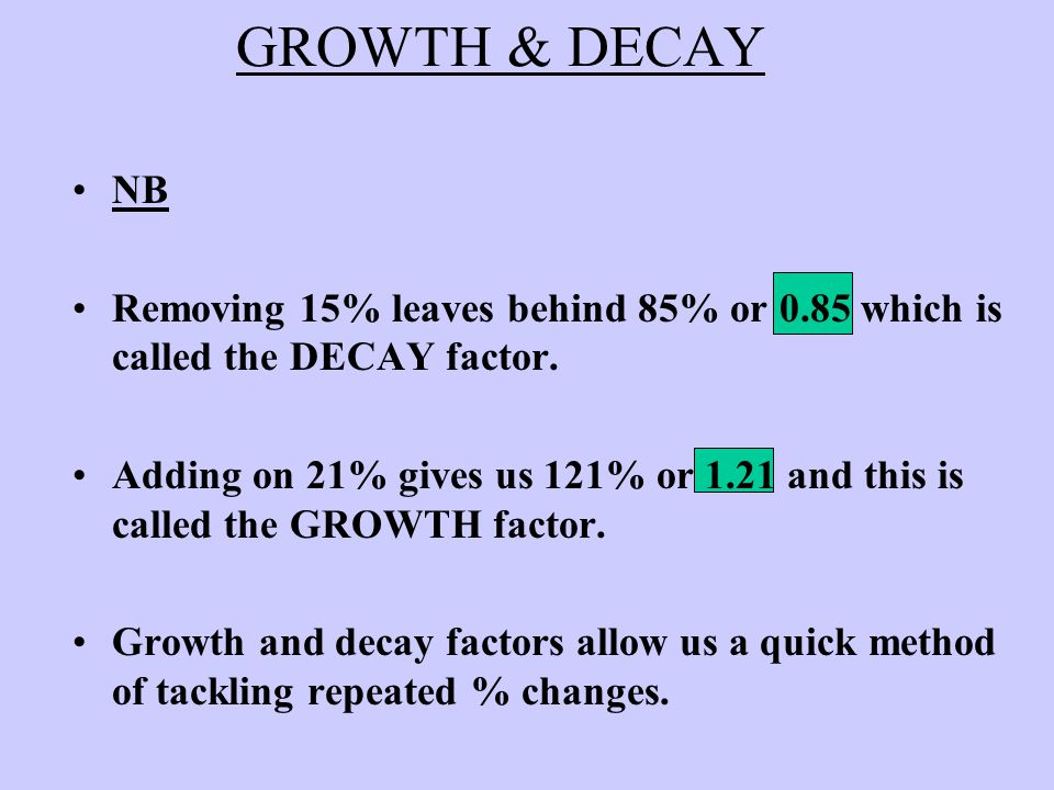 GROWTH & DECAY NB Removing 15% leaves behind 85% or 0.85 which is called the DECAY factor.