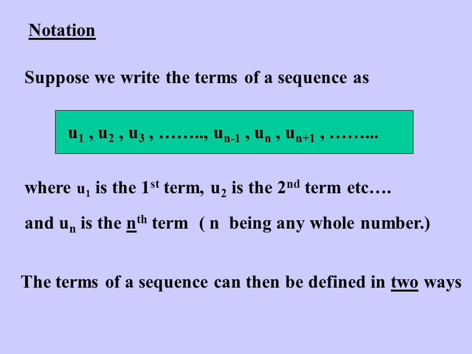 Notation Suppose we write the terms of a sequence as u 1, u 2, u 3, …….., u n-1, u n, u n+1, ……...