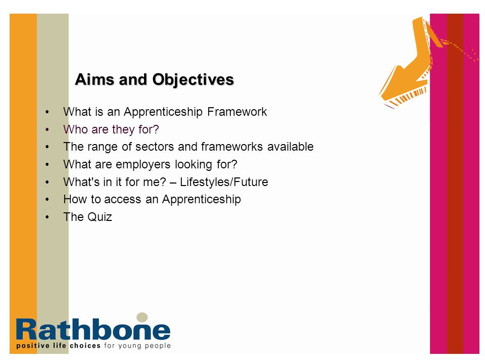 Aims and Objectives What is an Apprenticeship Framework Who are they for? The range of sectors and frameworks available What are employers looking for