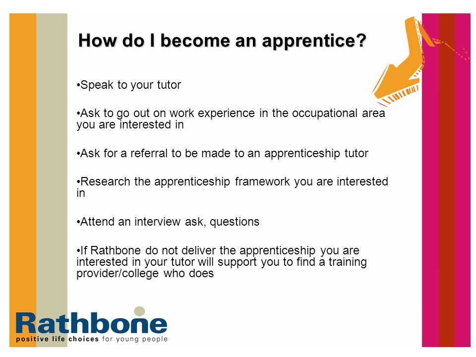 How do I become an apprentice? Speak to your tutor Ask to go out on work experience in the occupational area you are interested in Ask for a referral