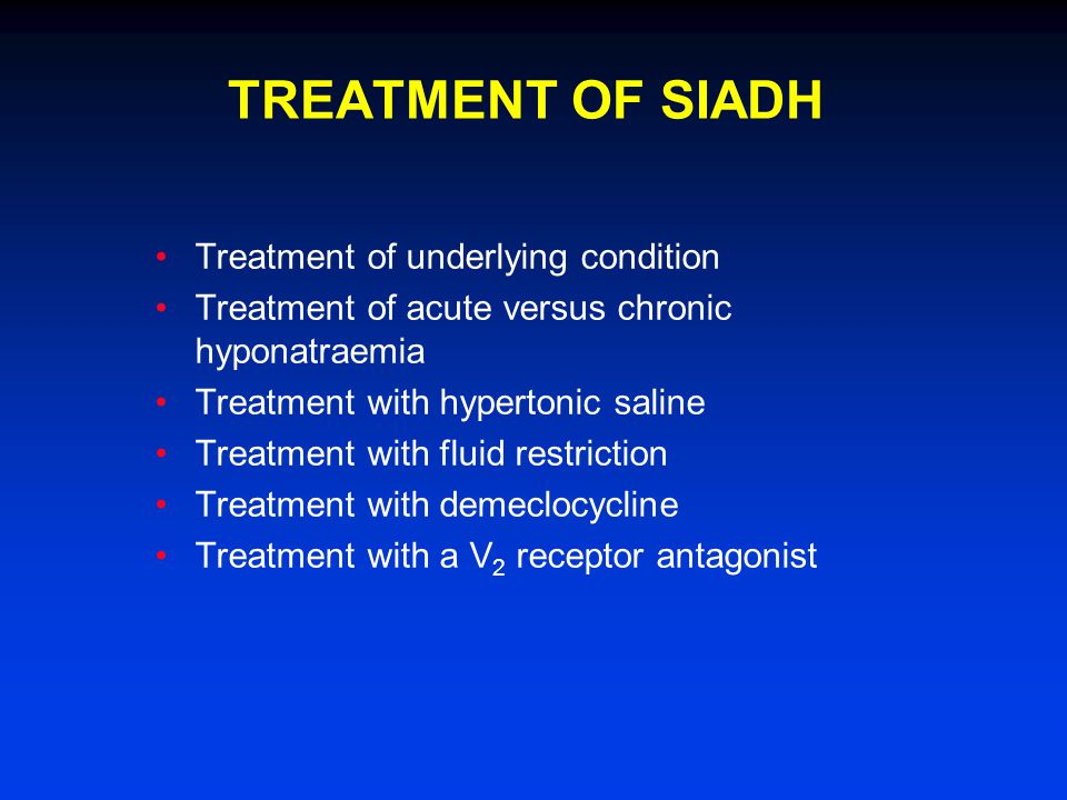 Treatment of underlying condition Treatment of acute versus chronic hyponatraemia Treatment with hypertonic saline Treatment with fluid restriction Treatment with demeclocycline Treatment with a V 2 receptor antagonist TREATMENT OF SIADH