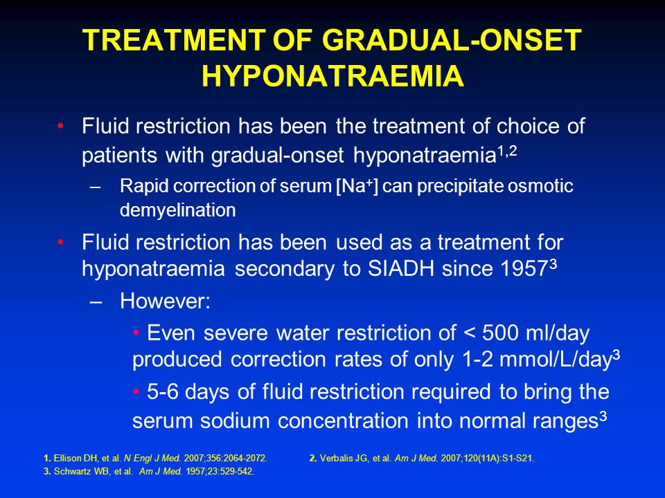 TREATMENT OF GRADUAL-ONSET HYPONATRAEMIA Fluid restriction has been the treatment of choice of patients with gradual-onset hyponatraemia 1,2 –Rapid correction of serum [Na + ] can precipitate osmotic demyelination Fluid restriction has been used as a treatment for hyponatraemia secondary to SIADH since 1957 3 –However: Even severe water restriction of < 500 ml/day produced correction rates of only 1-2 mmol/L/day 3 5-6 days of fluid restriction required to bring the serum sodium concentration into normal ranges 3 1.