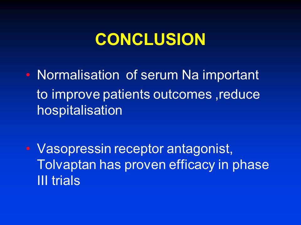 CONCLUSION Normalisation of serum Na important to improve patients outcomes,reduce hospitalisation Vasopressin receptor antagonist, Tolvaptan has proven efficacy in phase III trials