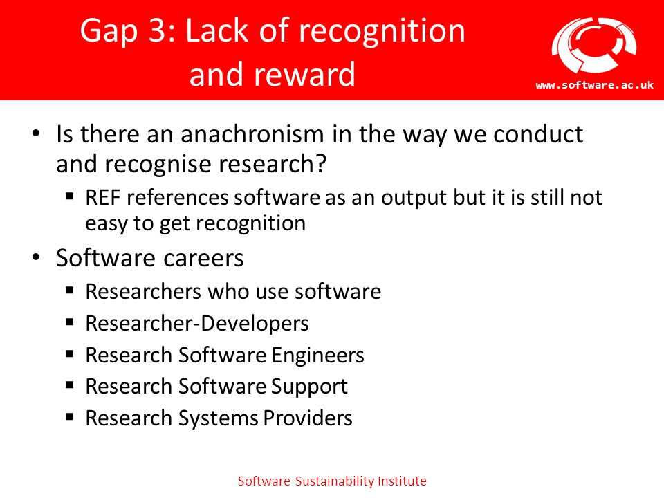 Software Sustainability Institute www.software.ac.uk Gap 3: Lack of recognition and reward Is there an anachronism in the way we conduct and recognise