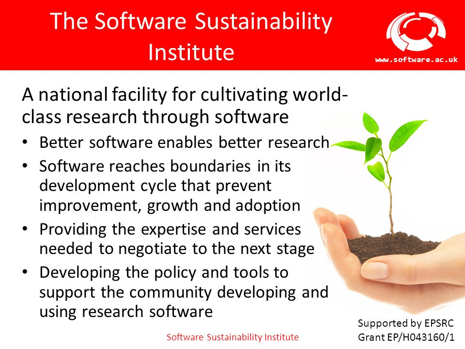 Software Sustainability Institute www.software.ac.uk Gap 2: Lack of support infrastructure For example: no digital repository which satisfies the criteria:  Open to anyone in the UK to archive software  Software associated with an OSI license  Provide a unique, permanent identifier  Publishes a preservation/curation/sustainability plan This is just deposit, not even preservation or sustainability