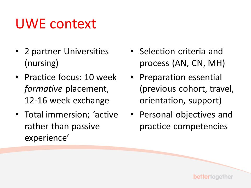 UWE context 2 partner Universities (nursing) Practice focus: 10 week formative placement, week exchange Total immersion; 'active rather than passive experience' Selection criteria and process (AN, CN, MH) Preparation essential (previous cohort, travel, orientation, support) Personal objectives and practice competencies