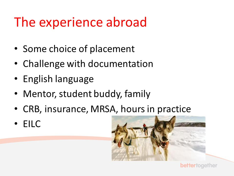 The experience abroad Some choice of placement Challenge with documentation English language Mentor, student buddy, family CRB, insurance, MRSA, hours in practice EILC