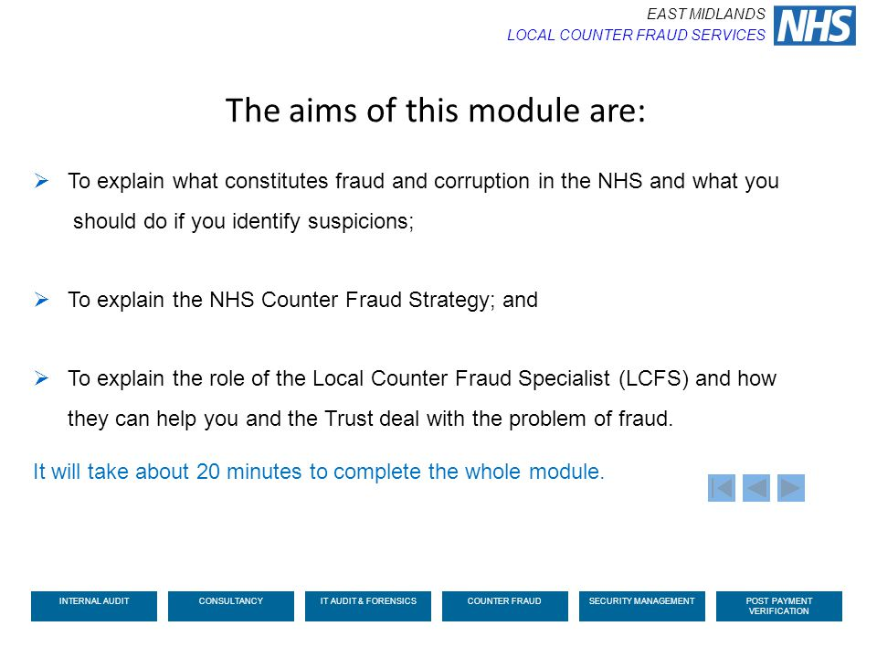 The aims of this module are:  To explain what constitutes fraud and corruption in the NHS and what you should do if you identify suspicions;  To exp