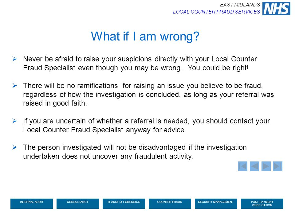What if I am wrong?  Never be afraid to raise your suspicions directly with your Local Counter Fraud Specialist even though you may be wrong…You coul