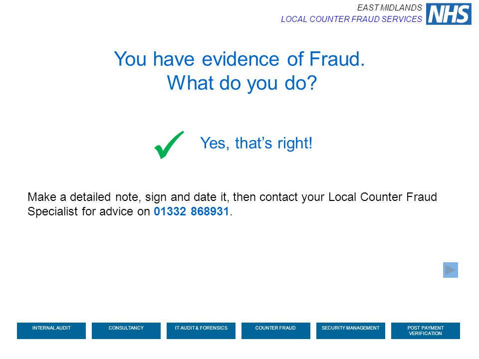 You have evidence of Fraud. What do you do? Make a detailed note, sign and date it, then contact your Local Counter Fraud Specialist for advice on 013