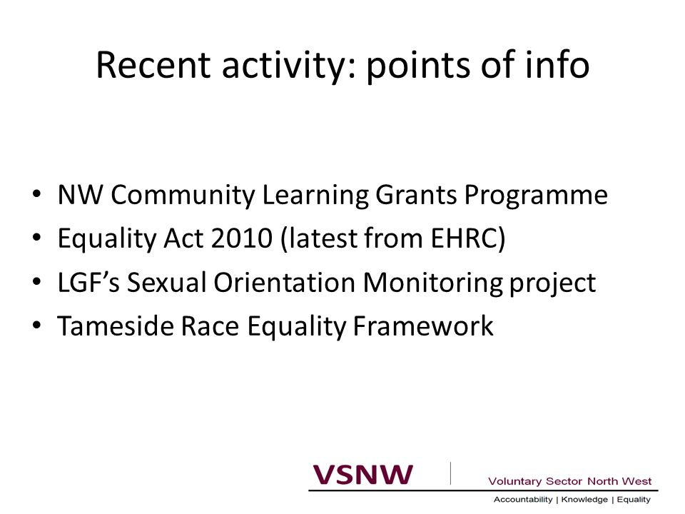 Recent activity: points of info NW Community Learning Grants Programme Equality Act 2010 (latest from EHRC) LGF's Sexual Orientation Monitoring project Tameside Race Equality Framework