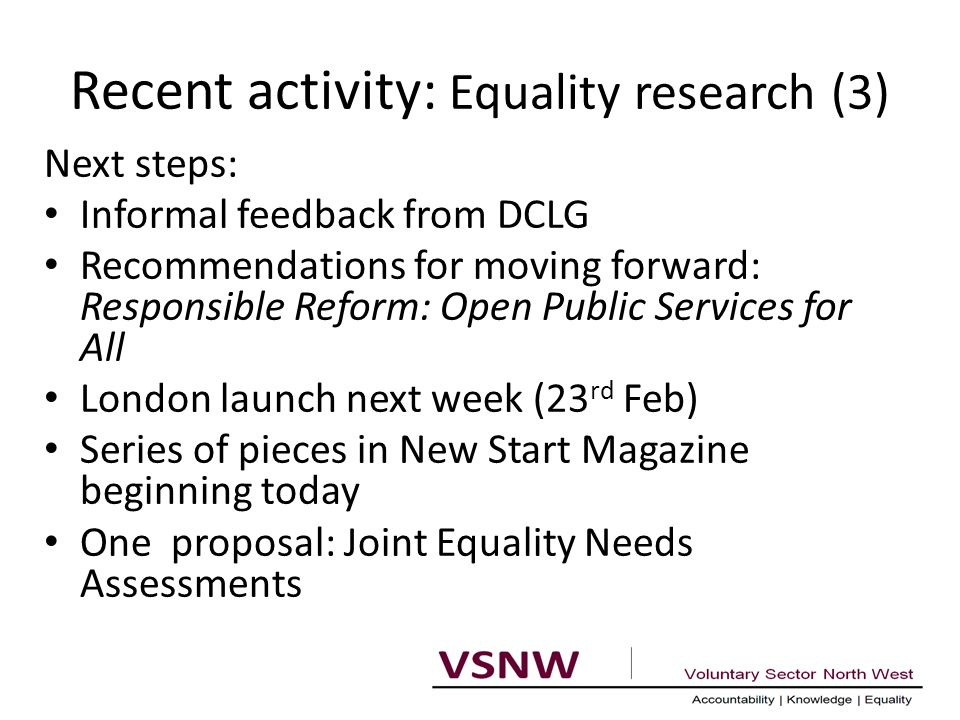 Recent activity: Equality research (3) Next steps: Informal feedback from DCLG Recommendations for moving forward: Responsible Reform: Open Public Services for All London launch next week (23 rd Feb) Series of pieces in New Start Magazine beginning today One proposal: Joint Equality Needs Assessments