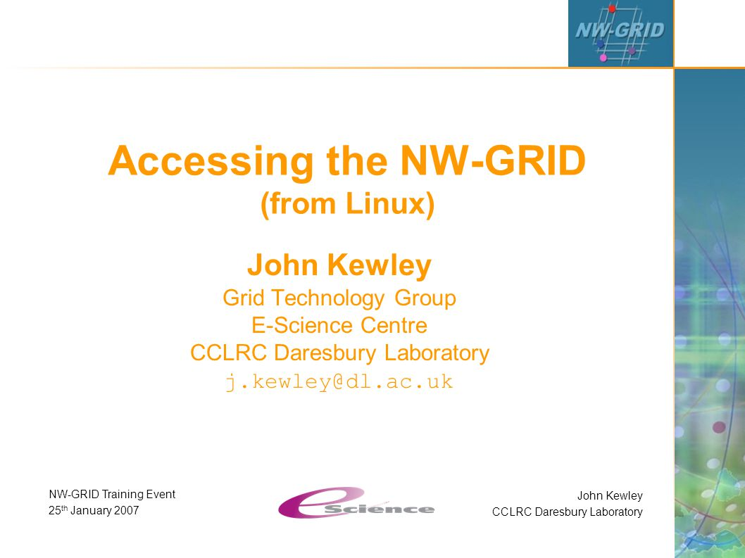 John Kewley CCLRC Daresbury Laboratory NW-GRID Training Event 25 th January 2007 Accessing the NW-GRID (from Linux) John Kewley Grid Technology Group E-Science Centre CCLRC Daresbury Laboratory j.kewley@dl.ac.uk