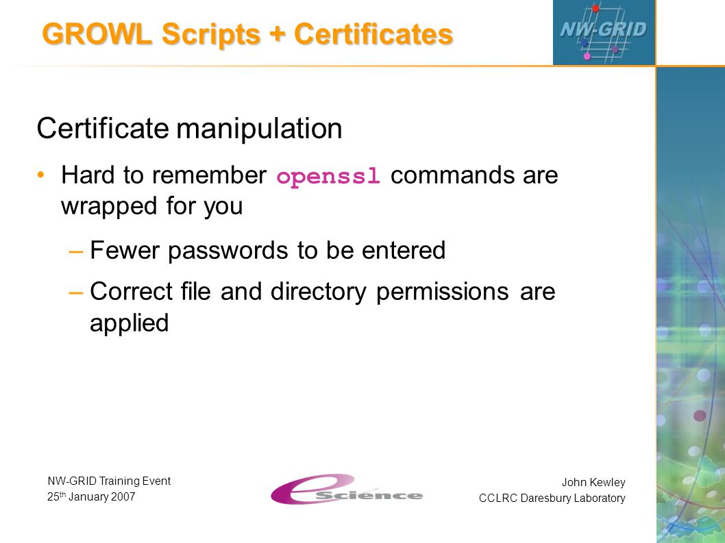 John Kewley CCLRC Daresbury Laboratory NW-GRID Training Event 25 th January 2007 GROWL Scripts + Certificates Certificate manipulation Hard to remember openssl commands are wrapped for you –Fewer passwords to be entered –Correct file and directory permissions are applied