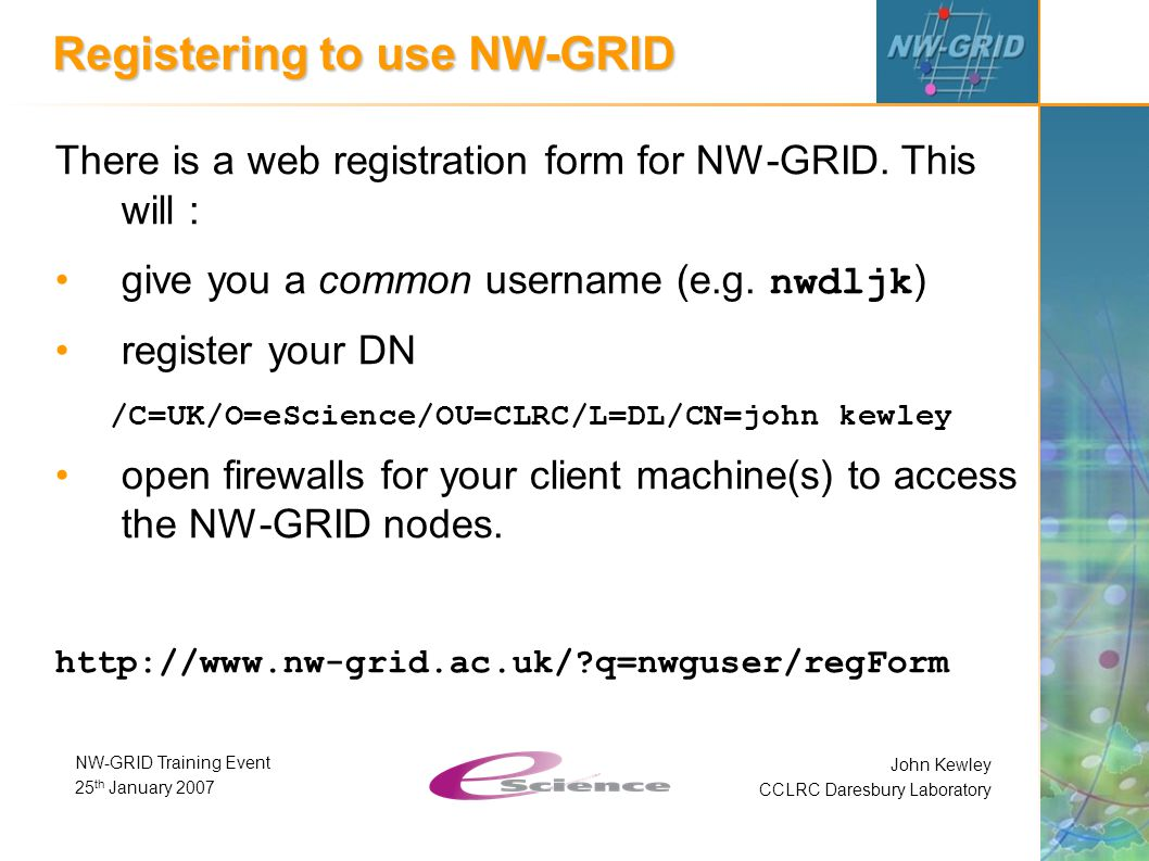 John Kewley CCLRC Daresbury Laboratory NW-GRID Training Event 25 th January 2007 Registering to use NW-GRID There is a web registration form for NW-GRID.