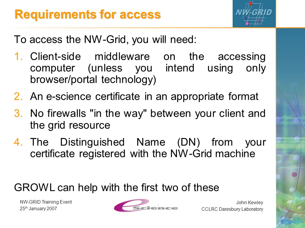 John Kewley CCLRC Daresbury Laboratory NW-GRID Training Event 25 th January 2007 Requirements for access To access the NW-Grid, you will need: 1.Client-side middleware on the accessing computer (unless you intend using only browser/portal technology) 2.An e-science certificate in an appropriate format 3.No firewalls in the way between your client and the grid resource 4.The Distinguished Name (DN) from your certificate registered with the NW-Grid machine GROWL can help with the first two of these