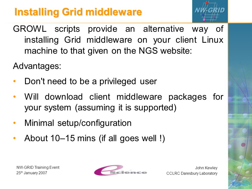 John Kewley CCLRC Daresbury Laboratory NW-GRID Training Event 25 th January 2007 Installing Grid middleware GROWL scripts provide an alternative way of installing Grid middleware on your client Linux machine to that given on the NGS website: Advantages: Don t need to be a privileged user Will download client middleware packages for your system (assuming it is supported) Minimal setup/configuration About 10–15 mins (if all goes well !)