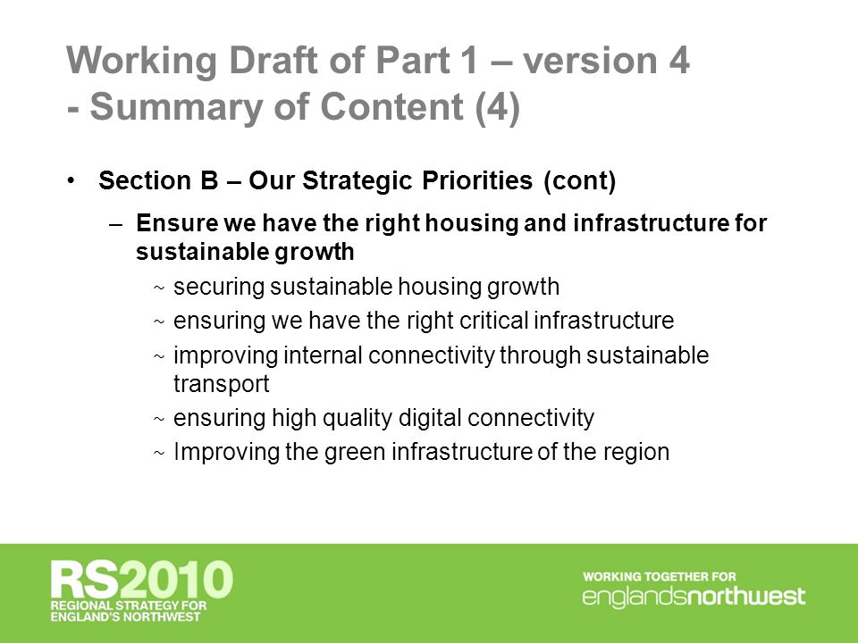 Working Draft of Part 1 – version 4 - Summary of Content (4) Section B – Our Strategic Priorities (cont) –Ensure we have the right housing and infrastructure for sustainable growth ~ securing sustainable housing growth ~ ensuring we have the right critical infrastructure ~ improving internal connectivity through sustainable transport ~ ensuring high quality digital connectivity ~ Improving the green infrastructure of the region