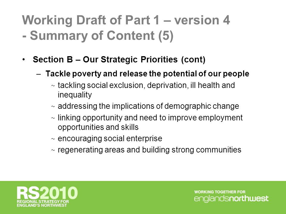 Working Draft of Part 1 – version 4 - Summary of Content (5) Section B – Our Strategic Priorities (cont) –Tackle poverty and release the potential of our people ~ tackling social exclusion, deprivation, ill health and inequality ~ addressing the implications of demographic change ~ linking opportunity and need to improve employment opportunities and skills ~ encouraging social enterprise ~ regenerating areas and building strong communities