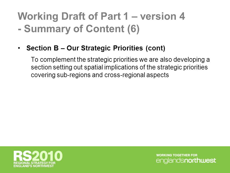 Working Draft of Part 1 – version 4 - Summary of Content (6) Section B – Our Strategic Priorities (cont) To complement the strategic priorities we are also developing a section setting out spatial implications of the strategic priorities covering sub-regions and cross-regional aspects