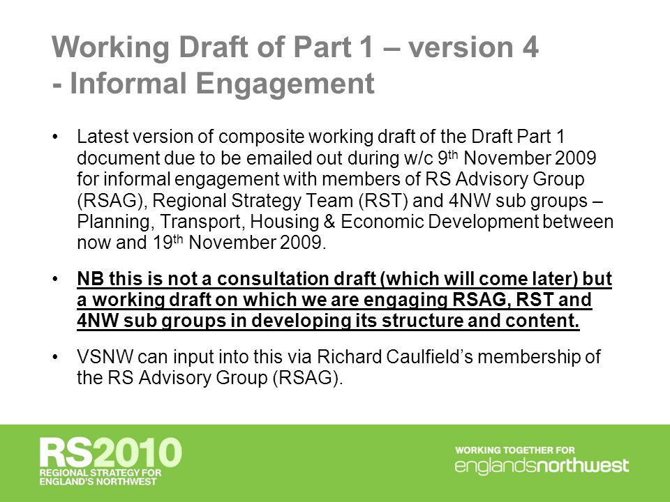 Working Draft of Part 1 – version 4 - Informal Engagement Latest version of composite working draft of the Draft Part 1 document due to be emailed out during w/c 9 th November 2009 for informal engagement with members of RS Advisory Group (RSAG), Regional Strategy Team (RST) and 4NW sub groups – Planning, Transport, Housing & Economic Development between now and 19 th November 2009.