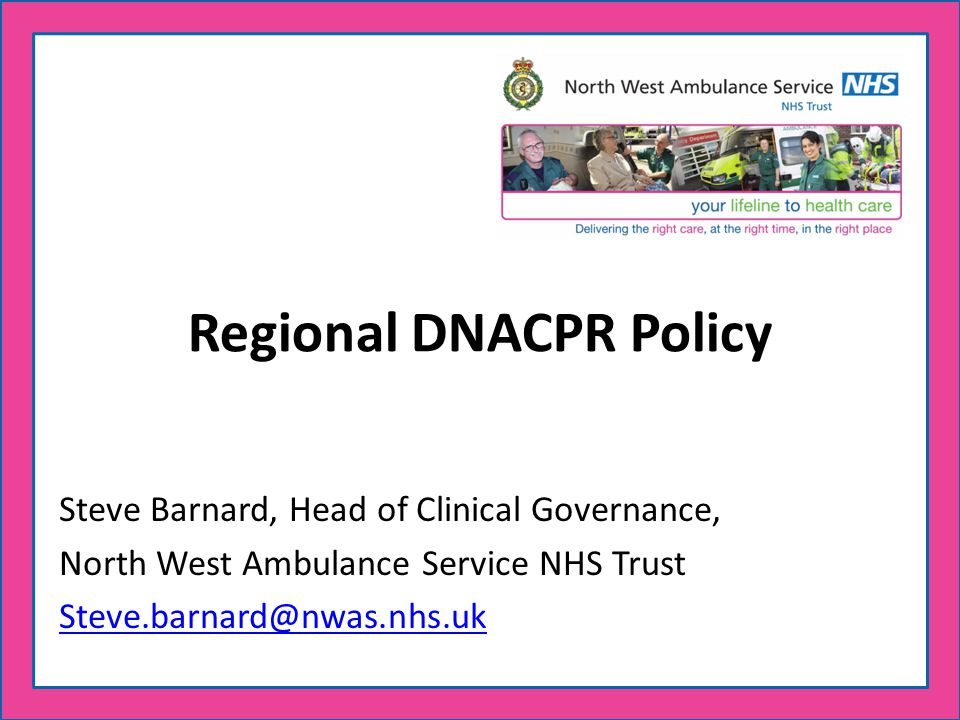 Regional DNACPR Policy Steve Barnard, Head of Clinical Governance, North West Ambulance Service NHS Trust Steve.barnard@nwas.nhs.uk