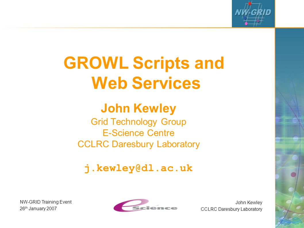 John Kewley CCLRC Daresbury Laboratory NW-GRID Training Event 26 th January 2007 GROWL Scripts and Web Services John Kewley Grid Technology Group E-Science Centre CCLRC Daresbury Laboratory j.kewley@dl.ac.uk