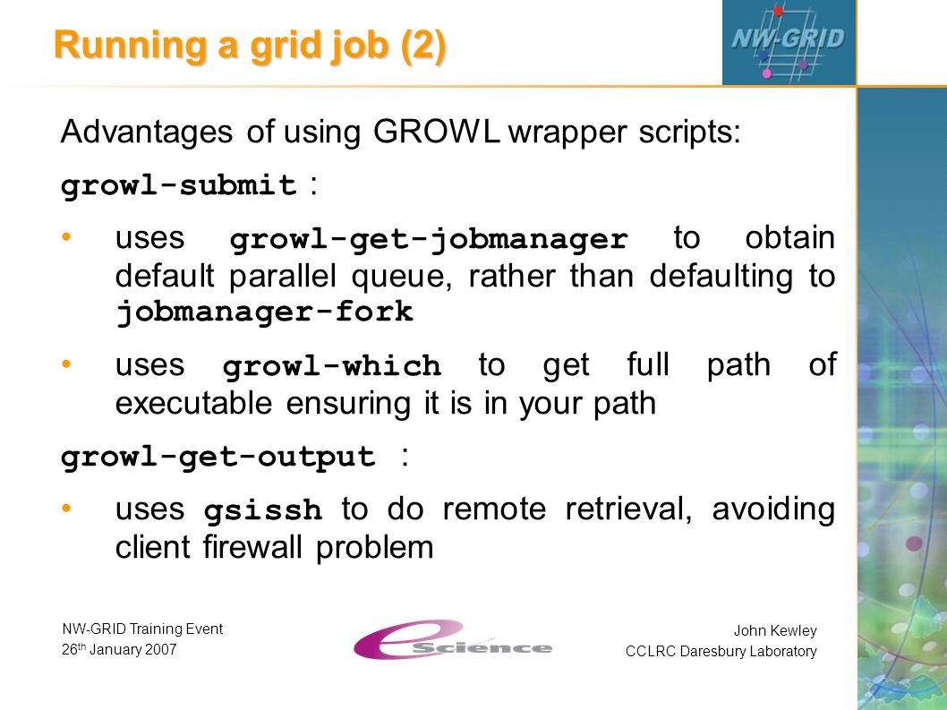 John Kewley CCLRC Daresbury Laboratory NW-GRID Training Event 26 th January 2007 Running a grid job (2) Advantages of using GROWL wrapper scripts: growl-submit : uses growl-get-jobmanager to obtain default parallel queue, rather than defaulting to jobmanager-fork uses growl-which to get full path of executable ensuring it is in your path growl-get-output : uses gsissh to do remote retrieval, avoiding client firewall problem