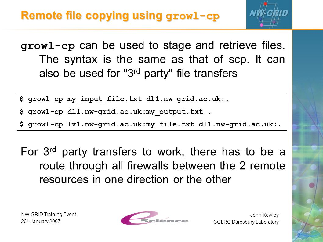 John Kewley CCLRC Daresbury Laboratory NW-GRID Training Event 26 th January 2007 Remote file copying using growl-cp growl-cp can be used to stage and