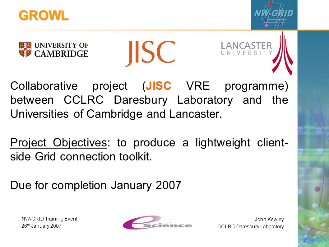 John Kewley CCLRC Daresbury Laboratory NW-GRID Training Event 26 th January 2007 GROWL Collaborative project (JISC VRE programme) between CCLRC Daresbury Laboratory and the Universities of Cambridge and Lancaster.