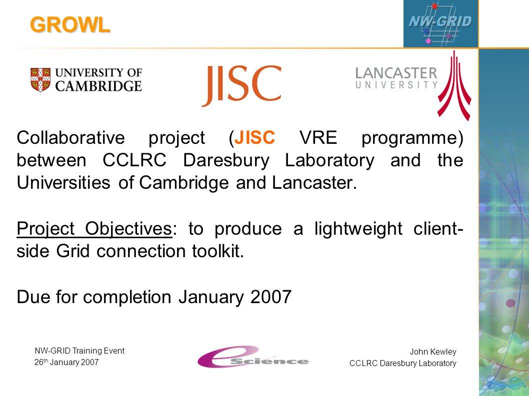 John Kewley CCLRC Daresbury Laboratory NW-GRID Training Event 26 th January 2007 GROWL Collaborative project (JISC VRE programme) between CCLRC Daresb